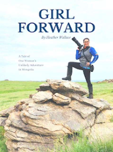 Girl Forward: A Tale of One Woman's Unlikely Adventure in Mongolia by Heather Wallace