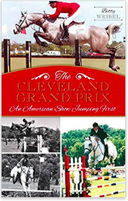 The Cleveland Grand Prix: America's Show Jumping First by Betty Weibel